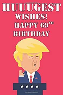 Huuugest Wishes Happy 69th Birthday: Funny Donald Trump 69th Birthday Journal / Notebook / Diary Gag Gift Idea Way Better Then A Card (6x9 - 110 Blank Lined Pages)