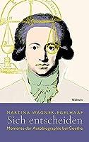 Sich entscheiden: Momente der Autobiographie bei Goethe