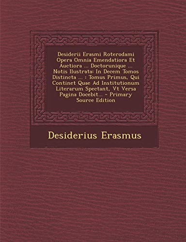 Desiderii Erasmi Roterodami Opera Omnia Emendatiora Et Auctiora ... Doctorunique ... Notis Ilustrata: In Decem Tomos Distincta ...: Tomus Primus, Qui ... Pagina Docebit... - Primary Source Edition