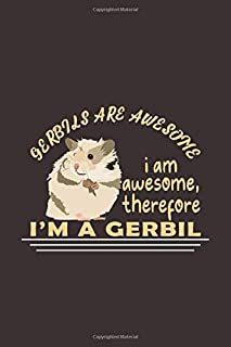 Gerbils Are Awesome I Am Awesome, Therefore I'm A Gerbil: Funny Gift For Gerbil Lovers And Everyone Who Love Animals- Notebook, Planner Or Journal For ... Pages.Diary To Write In for School, Students