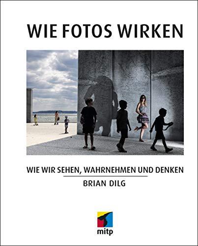 Wie Fotos wirken: Wie wir sehen, wahrnehmen und denken (mitp Fotografie)