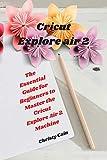 Cricut Explore air 2: The Essential Guide for Beginners to Master the Cricut Explore Air 2 Machine