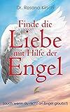 Finde die Liebe mit Hilfe der Engel: Auch wenn du nicht an Engel glaubst (Mit Hilfe der Engel - Die Ratgeber-Serie 1) (German Edition)