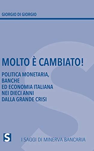 Molto è cambiato! Politica monetaria, banche ed economia italiana nei dieci anni della grande crisi (I Saggi di Minerva Bancaria)