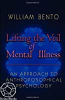Lifting the Veil of Mental Illness: An Approach to Anthroposophical Psychology by William Bento(2003-05-01)