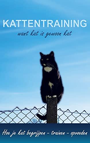 Kattentraining want kat is gewoon kat: Hoe je kat te begrijpen - trainen - opvoeden | Kattenboek (Dutch Edition)