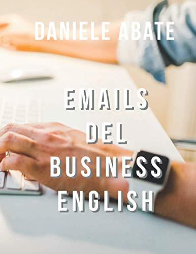 Emails del Business English: Emails nella lingua inglese del mondo degli affari (Inglese per Italiani Autodidatti)