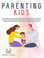 Parenting Kids: The Secrets of Stress-Free Parenting Strategies from Peaceful Cultures to Raise Compassionate and Competent Kids Working Together to Empower Kids for Success in School and Life