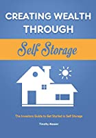 Creating Wealth Through Self Storage: The Investors Guide to Get Started in Self Storage