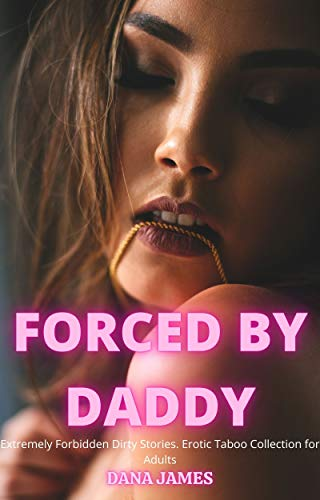 FORCED BY DADDY : Extremely Forbidden Dirty Stories. Erotic Taboo Collection for Adults