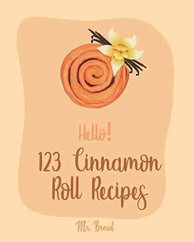 Hello! 123 Cinnamon Roll Recipes: Best Cinnamon Roll Cookbook Ever For Beginners [Caramel Cookbook, Easy Cinnamon Cookbook, Chocolate Chip Sweets Cookbook, Pumpkin Apple Cookbooks] [Book 1]
