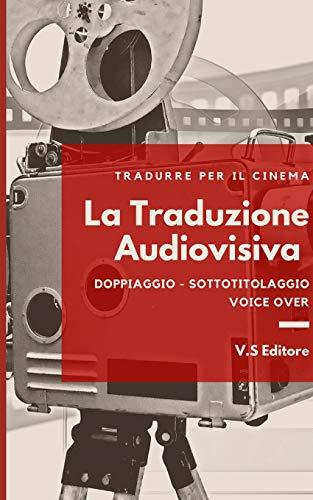 La Traduzione Audiovisiva - Tradurre per il cinema: Doppiaggio - Sottotitolaggio - Voice Over