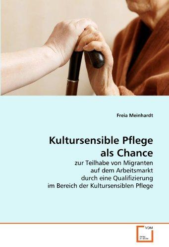 Kultursensible Pflege als Chance: zur Teilhabe von Migranten auf dem Arbeitsmarkt durch eine Qualifizierung im Bereich der Kultursensiblen Pflege