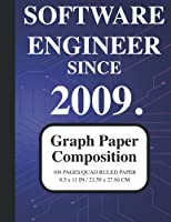 Software Engineer Since 2009 Notebook: Graph Paper Composition Notebook: Grid Paper Notebook for Software Engineers Graduated Since 2009, Quad Ruled, 100 Sheets (Large, 8.5 x 11) (Graph Paper Notebooks)