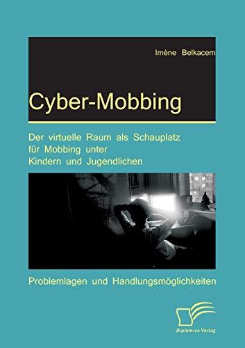 Cyber-Mobbing: Der virtuelle Raum als Schauplatz für Mobbing unter Kindern und Jugendlichen: Problemlagen und Handlungsmöglichkeiten