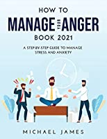 How to Manage Your Anger 2021 Edition: A Step-By-Step Guide to Manage Stress And Anxiety