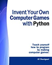 Invent Your Own Computer Games With Python: Teach Yourself How to Program by Making Computer Games!