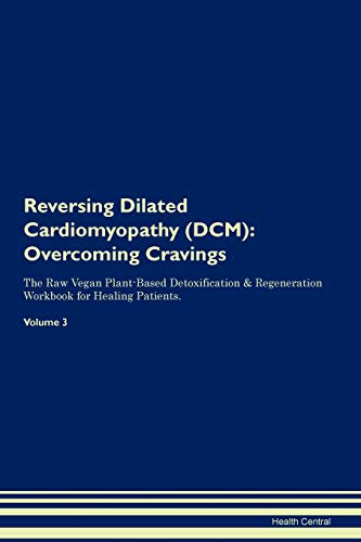 Reversing Dilated Cardiomyopathy (DCM): Overcoming Cravings The Raw Vegan Plant-Based Detoxification & Regeneration Workbook for Healing Patients. Volume 3