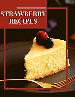 Strawberry Recipes: unusual dishes by [Brendan Rivera]
