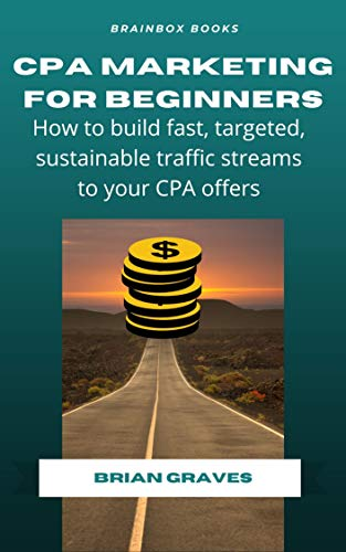 CPA Marketing For Beginners: How to Build Fast, Targeted, Sustainable Traffic Streams to Your CPA Offers