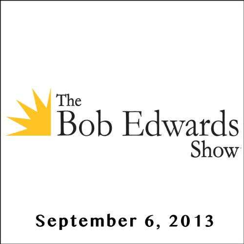 The Bob Edwards Show, Justin Fraley, Aaron Glantz, and Doyle McManus, September 6, 2013 cover art