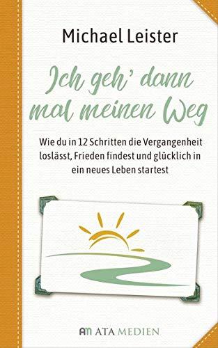 Ich geh dann mal meinen Weg: Wie du in 12 Schritten die Vergangenheit loslässt, Frieden findest und glücklich in ein neues Leben startest