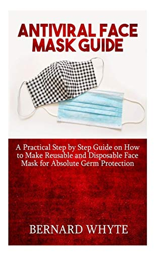 ANTIVIRAL FACE MASK GUIDE: A Practical Step By Step Guide on How to Make Reusable And Disposable Face Masks For Absolute Germ Protection.
