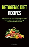 Ketogenic Diet: A Beginners Guide To Avoiding Diet Mistakes And Achieving Long Term Fat Loss Through Fat Bombs And Keto Recipes (Ketogenic Diet Recipes For Beginners)