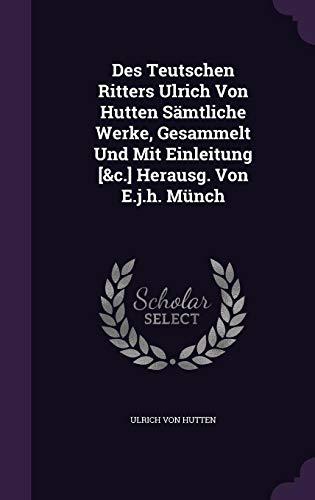 Des Teutschen Ritters Ulrich Von Hutten Samtliche Werke, Gesammelt Und Mit Einleitung [&C.] Herausg. Von E.J.H. Munch