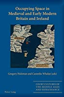 Occupying Space in Medieval and Early Modern Britain and Ireland (Court Cultures of the Middle Ages and Renaissance)