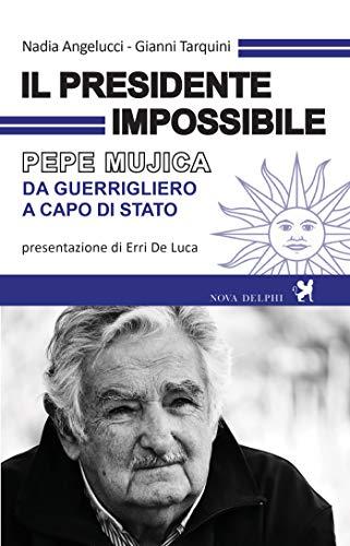Il presidente impossibile. Pepe Mujica, da guerrigliero a...
