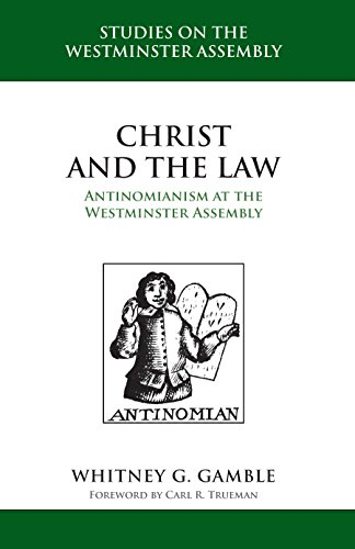 Christ and the Law: Antinomianism at the Westminster Assembly (STUDIES ON THE WESTMINSTER ASSEMBLY)