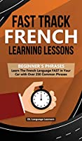 Fast Track French Learning Lessons - Beginner's Phrases: Learn The French Language FAST in Your Car with over 250 Phrases and Sayings