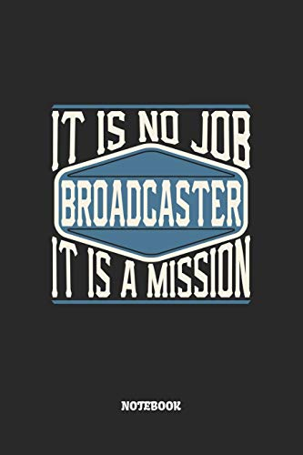Broadcaster Notebook - It Is No Job, It Is A Mission: Blank Composition Notebook to Take Notes at Work. Plain white Pages. Bullet Point Diary, To-Do-List or Journal For Men and Women.