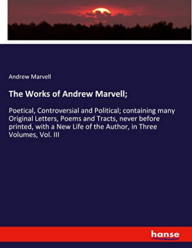 The Works of Andrew Marvell;: Poetical, Controversial and Political; containing many Original Letters, Poems and Tracts, never before printed, with a New Life of the Author, in Three Volumes, Vol. III