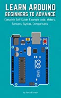 LEARN ARDUINO BEGINNERS TO ADVANCE: Complete Self Guide, Example code, Motors, Sensors, Syntax, Comparisons Front Cover