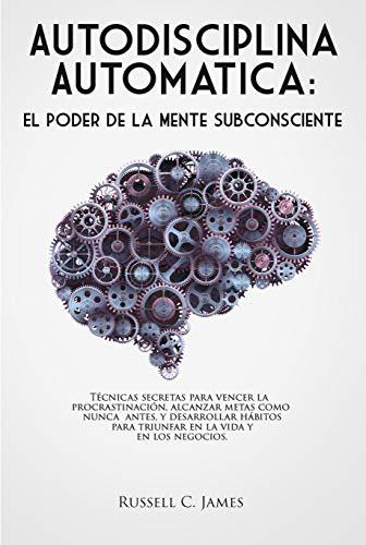 Autodisciplina Automática: El poder de la mente subconsciente. Técnicas secretas para vencer la procrastinación, alcanzar metas, y desarrollar hábitos ... los negocios (Self Discipline in Spanish)