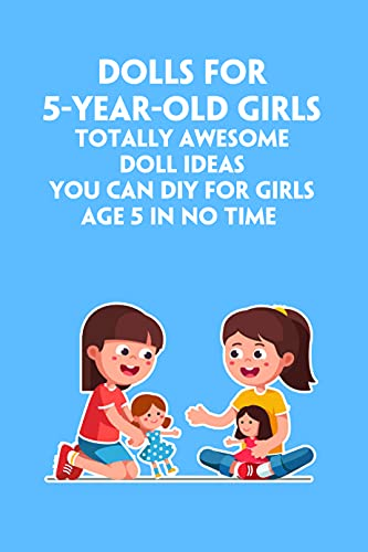 Dolls For 5-Year-Old Girls: Totally Awesome Doll Ideas You Can DIY For Girls Age 5 In No Time : Handmade Doll Toys For 5-Year-Old Girls (English Edition)