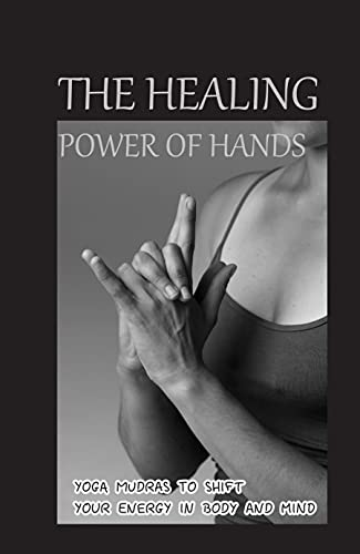 The Healing Power Of Hands: Yoga Mudras To Shift Your Energy In Body And Mind: The Healing Power Of Mudras (English Edition)