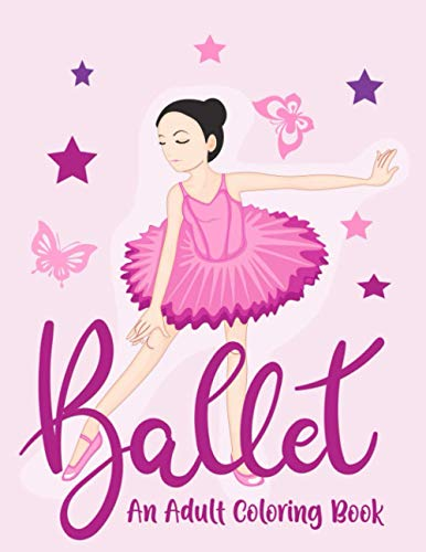 Ballet An Adult Coloring Book: Stress Relieving 64 Pages 8.5x11 Inch Cute and Funny Ballet Positions Coloring Book