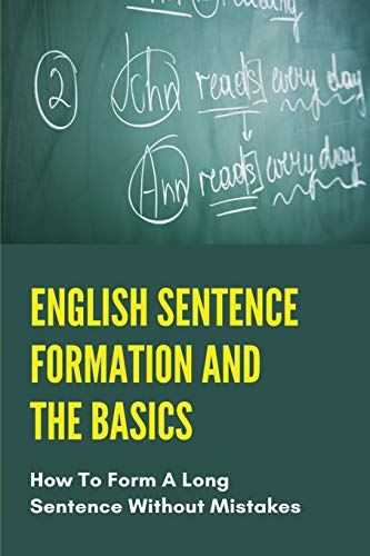 English Sentence Formation And The Basics: How To Form A Long Sentence Without Mistakes: English Grammar In Use