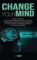 Change Your Mind: Rewire Your Brain. Build Mental Toughness and Be Yourself by Training Your Brain Through a Positive Mental Attitude, Develop an Unbeatable Mindset to Increase Willpower