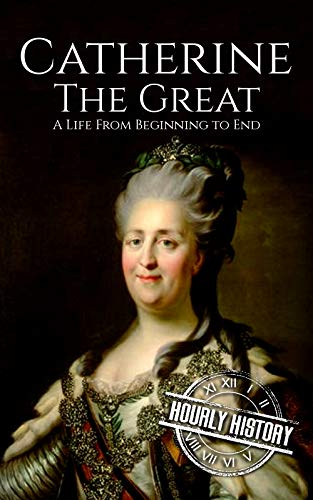 Catherine the Great: A Life From Beginning to End (Biographies of Women in History Book 7) (English…