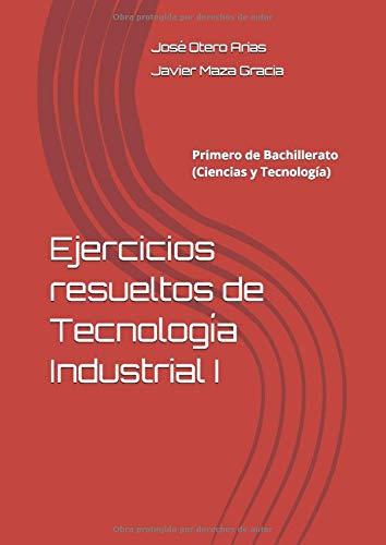 Ejercicios resueltos de Tecnología Industrial I: Primero de Bachillerato (Ciencias y Tecnología)