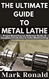 THE ULTIMATE GUIDE TO METAL LATHE : Project-Based Course, Reference Guide, & Complete Introduction to Lathe Metalworking (English Edition)