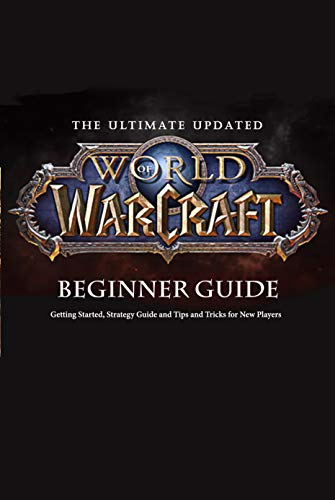 The Ultimate Updated World of Warcraft Beginner Guide:: Everything Newbie Need to Know about World of Warcraft (English Edition)
