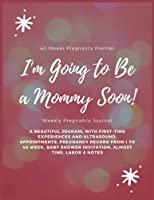 I'm Going to Be a Mommy Soon! Weekly Pregnancy Journal - 40 Weeks Pregnancy Planner: Pregnancy Journal And Planner For Women With Includes Everything A Mom or New Mom-To-Be Needs | Week-By-Week Mom Pregnancy Journal and Memory Workbook