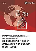 Big Data im politischen Wahlkampf von Donald Trump (2016): Wie die politische Meinungsbildung und Wahlentscheidung durch Cambridge Analytica beeinflusst werden konnte