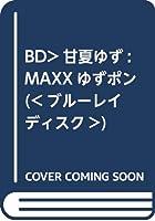 BD>甘夏ゆず:MAXXゆずポン (<ブルーレイディスク>)