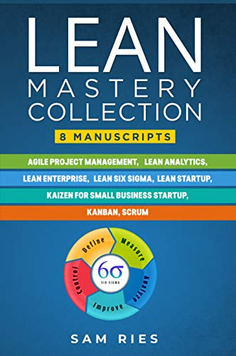 Lean Mastery Collection: 8 Manuscripts in 1: Agile Project Management, Lean Analytics, Enterprise, Six Sigma, Start-up, Kaizen, Kanban, Scrum (English Edition)